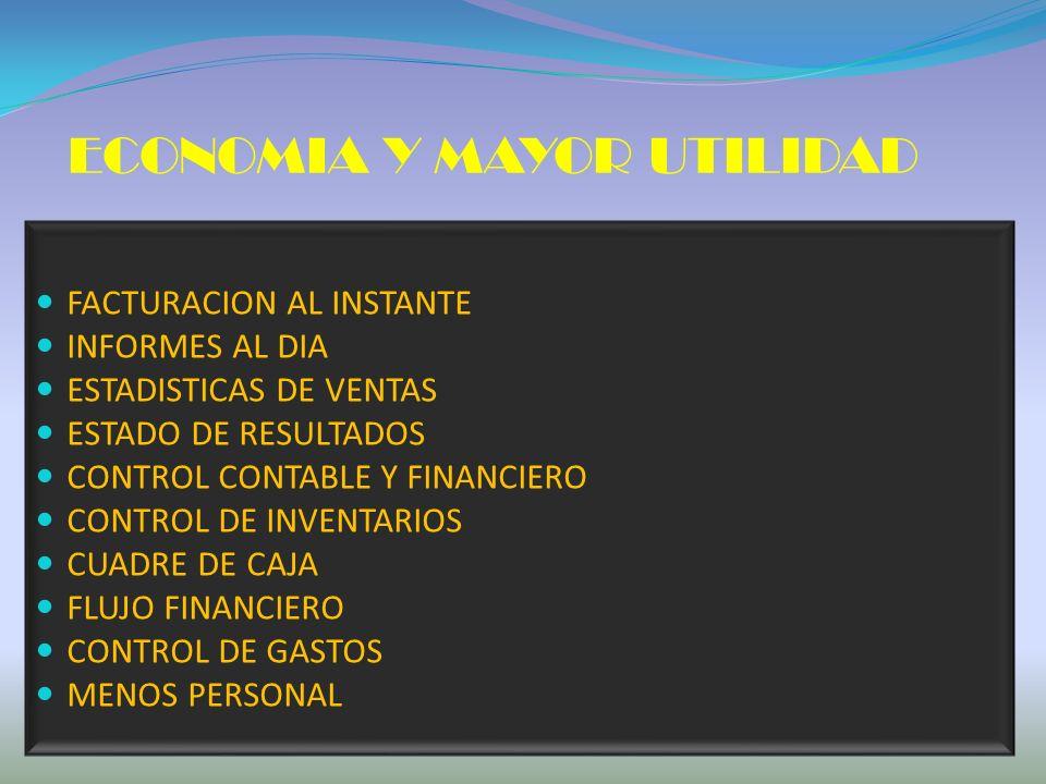 FACTURACION AL INSTANTE INFORMES AL DIA ESTADISTICAS DE VENTAS ESTADO DE RESULTADOS CONTROL CONTABLE Y FINANCIERO CONTROL DE INVENTARIOS CUADRE DE CAJA FLUJO FINANCIERO CONTROL DE GASTOS MENOS PERSONAL