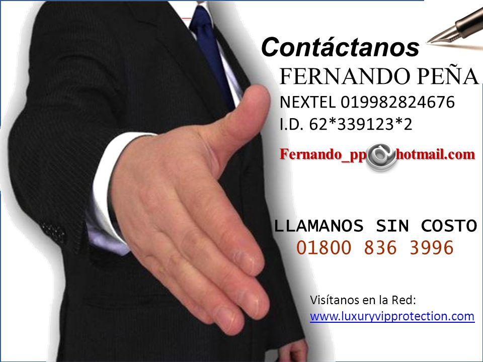 C ontacto Contáctanos FERNANDO PEÑA NEXTEL 019982824676 I.D. 62*339123*2 Fernando_pp hotmail.com LLAMANOS SIN COSTO 01800 836 3996 Visítanos en la Red