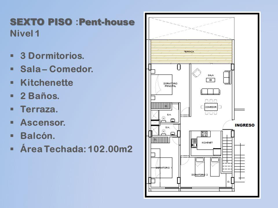 SEXTO PISO Pent-house SEXTO PISO : Pent-house Nivel 1 3 Dormitorios. Sala – Comedor. Kitchenette 2 Baños. Terraza. Ascensor. Balcón. Área Techada: 102