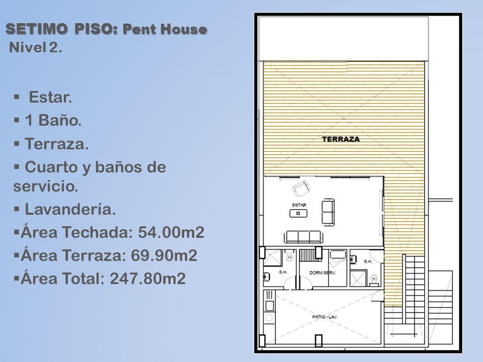 SETIMO PISO: Pent House SETIMO PISO: Pent House Nivel 2. Estar. 1 Baño. Terraza. Cuarto y baños de servicio. Lavandería. Área Techada: 54.00m2 Área Te