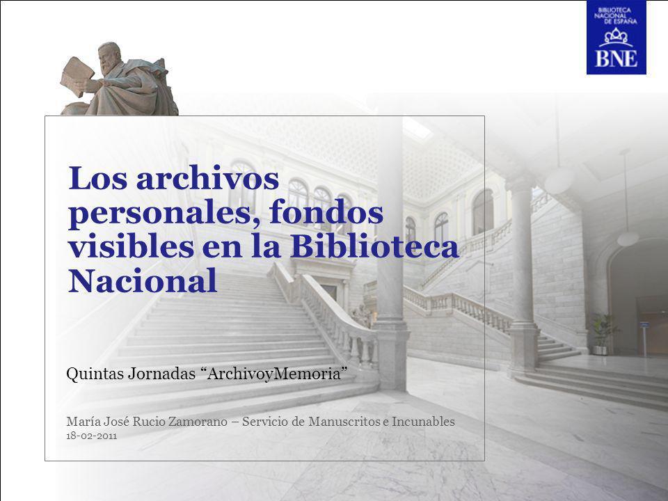 Los archivos personales, fondos visibles en la Biblioteca Nacional Quintas Jornadas ArchivoyMemoria María José Rucio Zamorano – Servicio de Manuscrito