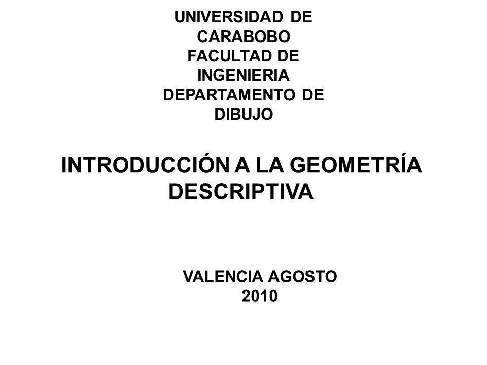 UNIVERSIDAD DE CARABOBO FACULTAD DE INGENIERIA DEPARTAMENTO DE DIBUJO VALENCIA AGOSTO 2010 INTRODUCCIÓN A LA GEOMETRÍA DESCRIPTIVA