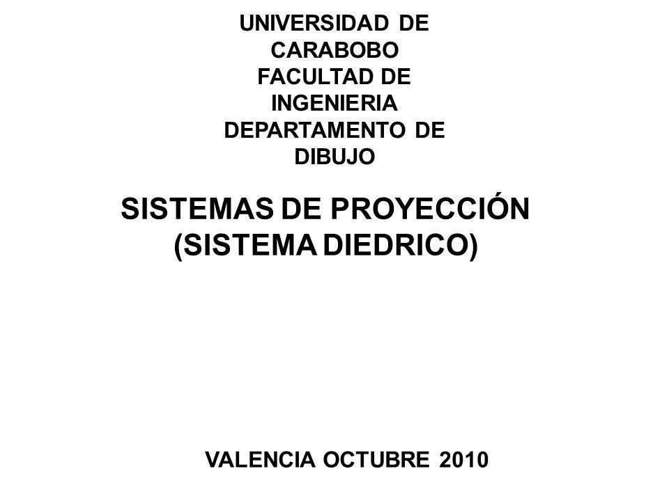 UNIVERSIDAD DE CARABOBO FACULTAD DE INGENIERIA DEPARTAMENTO DE DIBUJO SISTEMAS DE PROYECCIÓN (SISTEMA DIEDRICO) VALENCIA OCTUBRE 2010