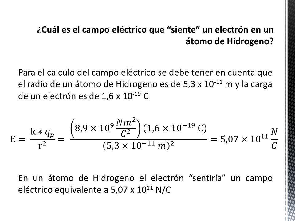 Sabiendo que el campo eléctrico que ejerce un electrón sobre un protón, en un átomo de Hidrogeno, es 5,07 x 10 11 N/C, entonces: La fuerza eléctrica que produce el campo eléctrico de un protón a un electrón es de 8,11 x 10 -8 N