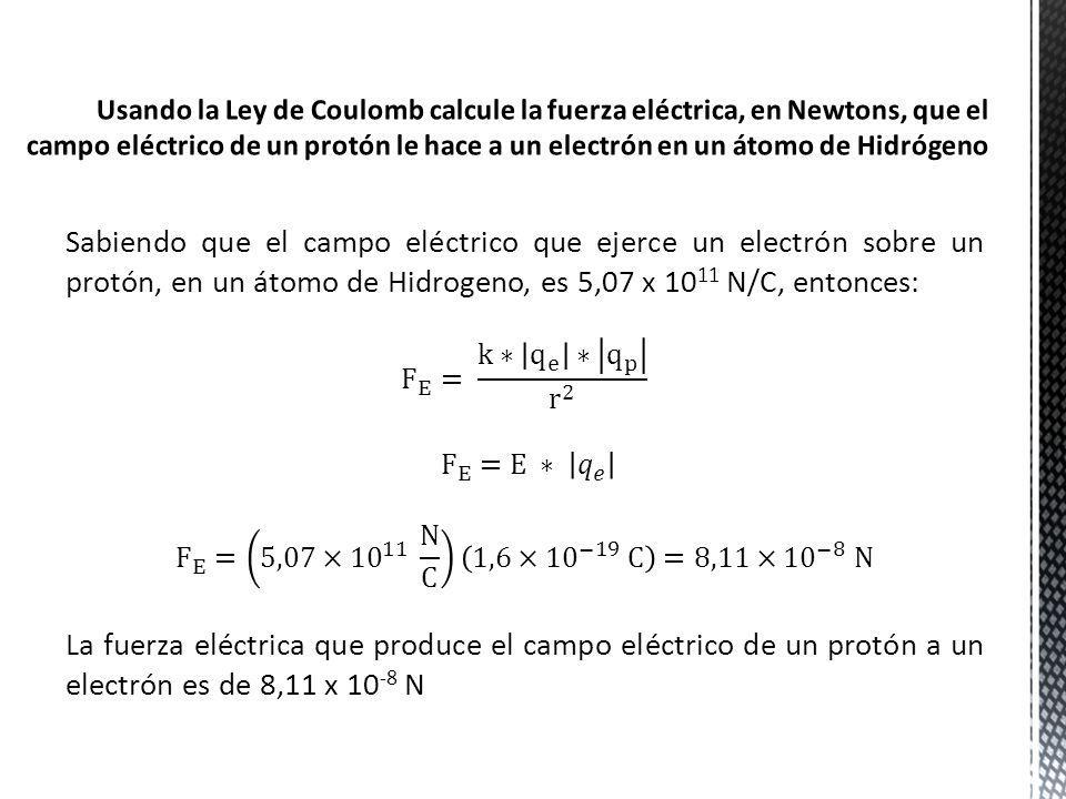 Sabiendo que el campo eléctrico que ejerce un electrón sobre un protón, en un átomo de Hidrogeno, es 5,07 x 10 11 N/C, entonces: La fuerza eléctrica q