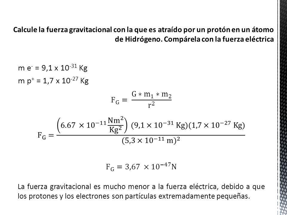 m e - = 9,1 x 10 -31 Kg m p + = 1,7 x 10 -27 Kg La fuerza gravitacional es mucho menor a la fuerza eléctrica, debido a que los protones y los electron