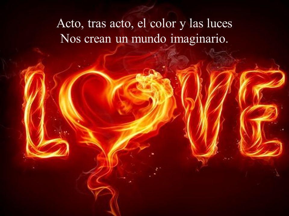 Acto, tras acto, el color y las luces Nos crean un mundo imaginario.