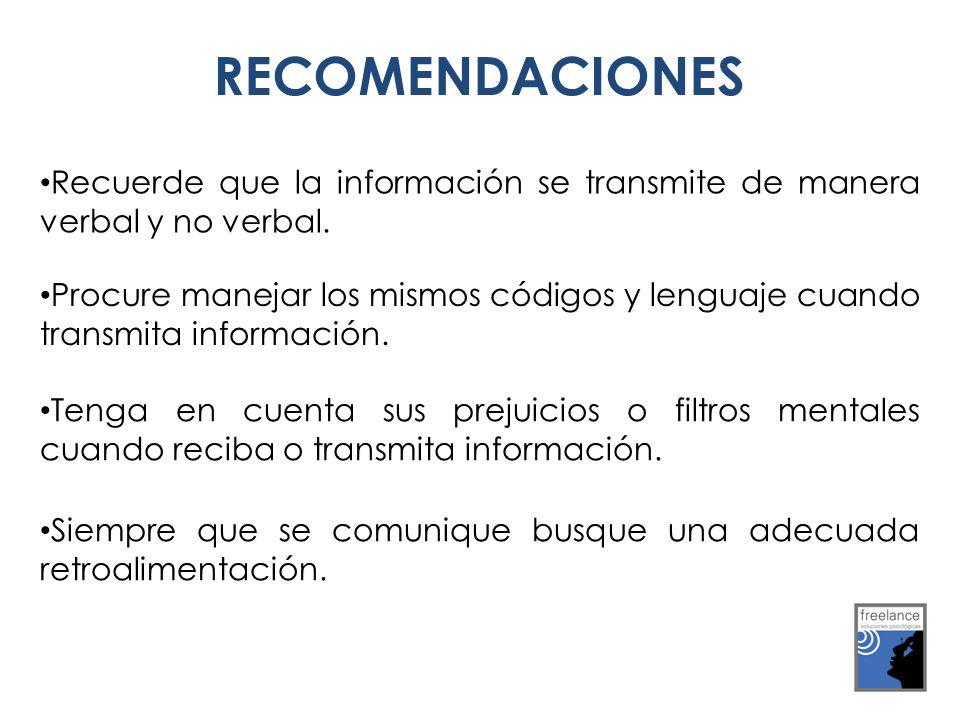 RECOMENDACIONES Recuerde que la información se transmite de manera verbal y no verbal. Procure manejar los mismos códigos y lenguaje cuando transmita