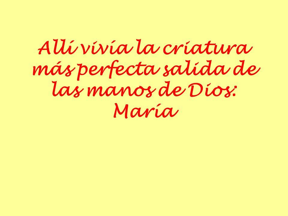 Allí vivía la criatura más perfecta salida de las manos de Dios: María