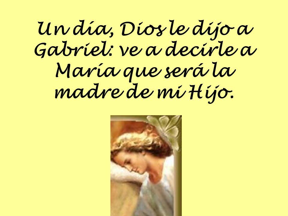Un día, Dios le dijo a Gabriel: ve a decirle a María que será la madre de mi Hijo.