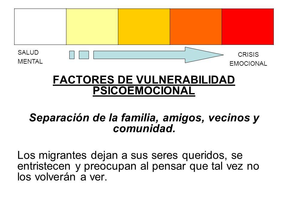 FACTORES DE VULNERABILIDAD PSICOEMOCIONAL Separación de la familia, amigos, vecinos y comunidad. Los migrantes dejan a sus seres queridos, se entriste
