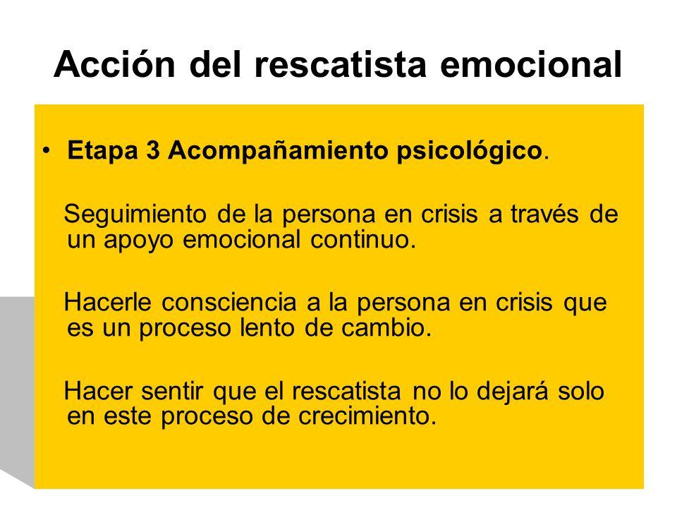 Acción del rescatista emocional Etapa 3 Acompañamiento psicológico. Seguimiento de la persona en crisis a través de un apoyo emocional continuo. Hacer