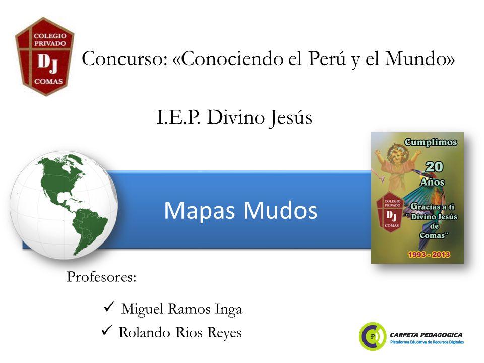Mapas Mudos Miguel Ramos Inga Rolando Rios Reyes Concurso: «Conociendo el Perú y el Mundo» Profesores: I.E.P. Divino Jesús