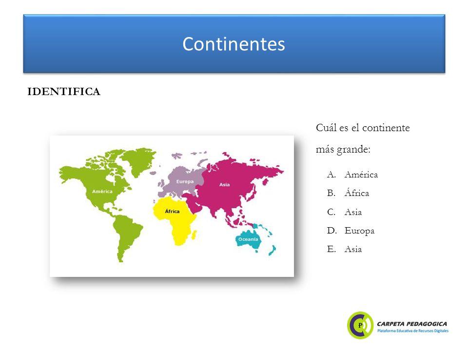 Continentes IDENTIFICA Cuál es el continente más grande: A.América B.África C.Asia D.Europa E.Asia