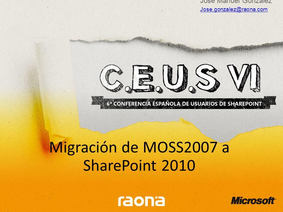 Migración de MOSS2007 a SharePoint 2010 Jose Manuel González Jose.gonzalez@raona.com