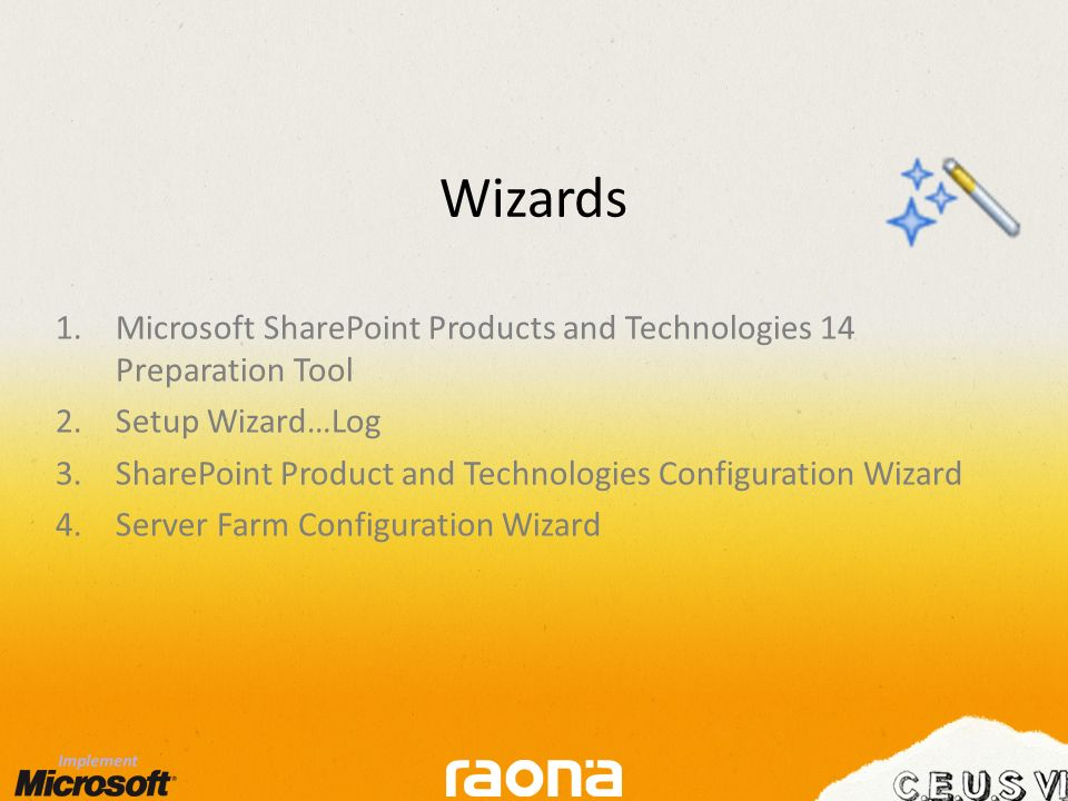 Wizards 1.Microsoft SharePoint Products and Technologies 14 Preparation Tool 2.Setup Wizard…Log 3.SharePoint Product and Technologies Configuration Wizard 4.Server Farm Configuration Wizard
