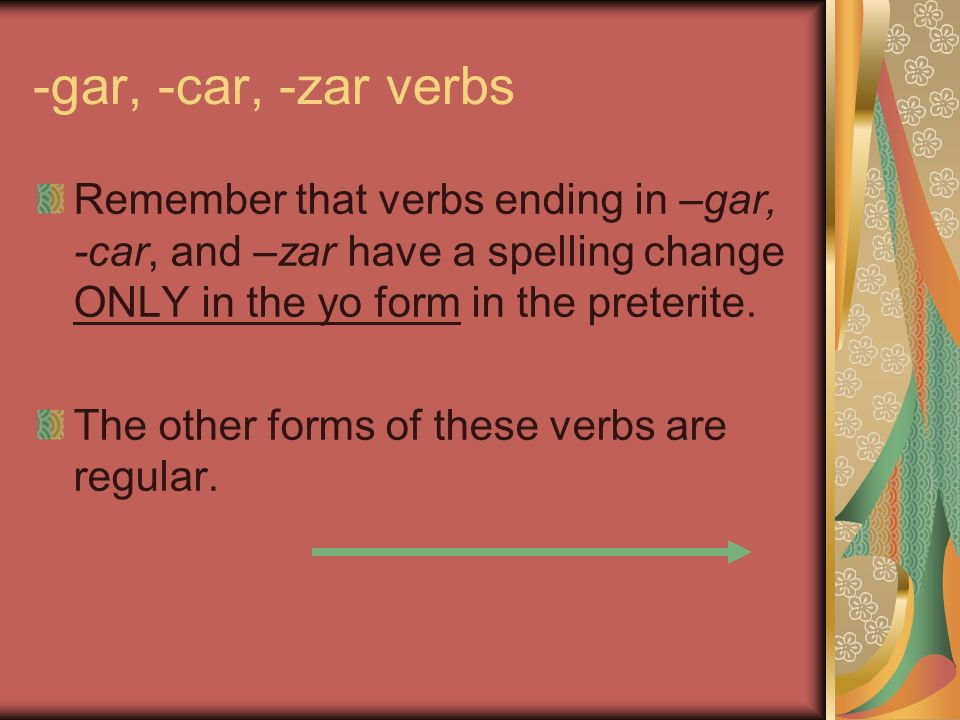 -gar, -car, -zar verbs Remember that verbs ending in –gar, -car, and –zar have a spelling change ONLY in the yo form in the preterite. The other forms