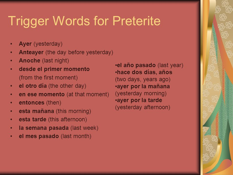 Trigger Words for Preterite Ayer (yesterday) Anteayer (the day before yesterday) Anoche (last night) desde el primer momento (from the first moment) e