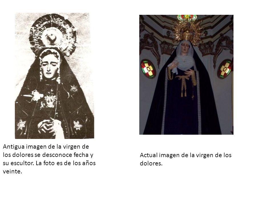 Antigua imagen de la virgen de los dolores se desconoce fecha y su escultor. La foto es de los años veinte. Actual imagen de la virgen de los dolores.