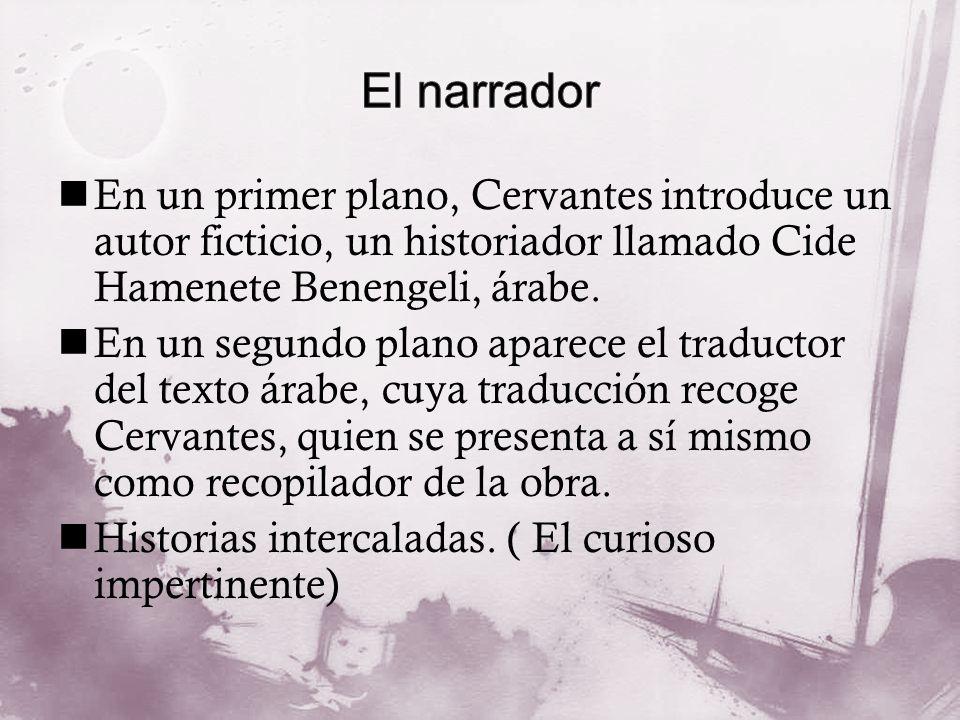 En un primer plano, Cervantes introduce un autor ficticio, un historiador llamado Cide Hamenete Benengeli, árabe. En un segundo plano aparece el tradu