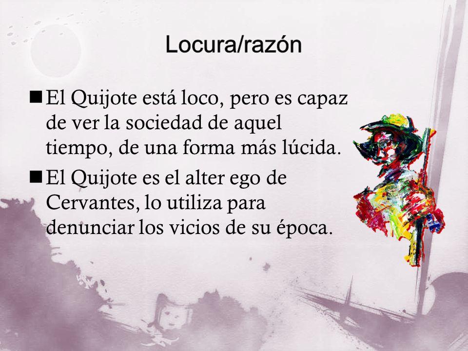 El Quijote está loco, pero es capaz de ver la sociedad de aquel tiempo, de una forma más lúcida. El Quijote es el alter ego de Cervantes, lo utiliza p