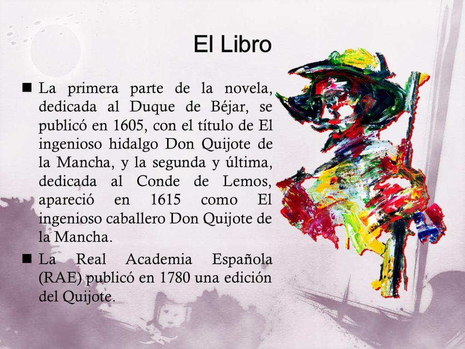 La primera parte de la novela, dedicada al Duque de Béjar, se publicó en 1605, con el título de El ingenioso hidalgo Don Quijote de la Mancha, y la se