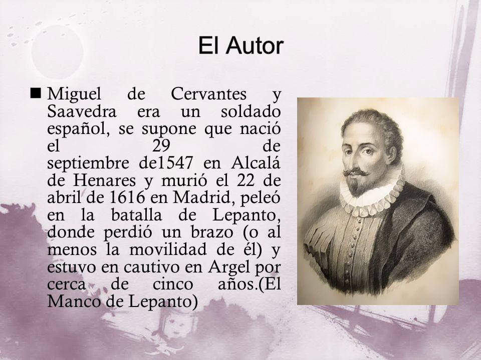 Miguel de Cervantes y Saavedra era un soldado español, se supone que nació el 29 de septiembre de1547 en Alcalá de Henares y murió el 22 de abril de 1