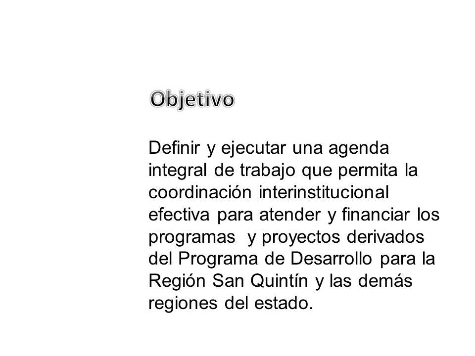 Definir y ejecutar una agenda integral de trabajo que permita la coordinación interinstitucional efectiva para atender y financiar los programas y proyectos derivados del Programa de Desarrollo para la Región San Quintín y las demás regiones del estado.