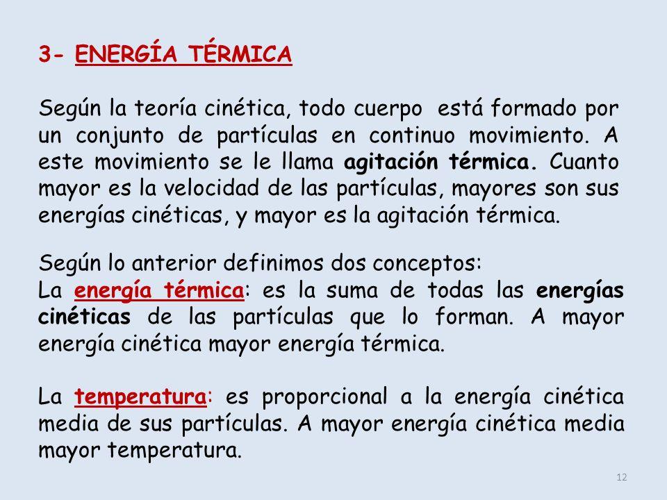 12 3- ENERGÍA TÉRMICA Según la teoría cinética, todo cuerpo está formado por un conjunto de partículas en continuo movimiento. A este movimiento se le