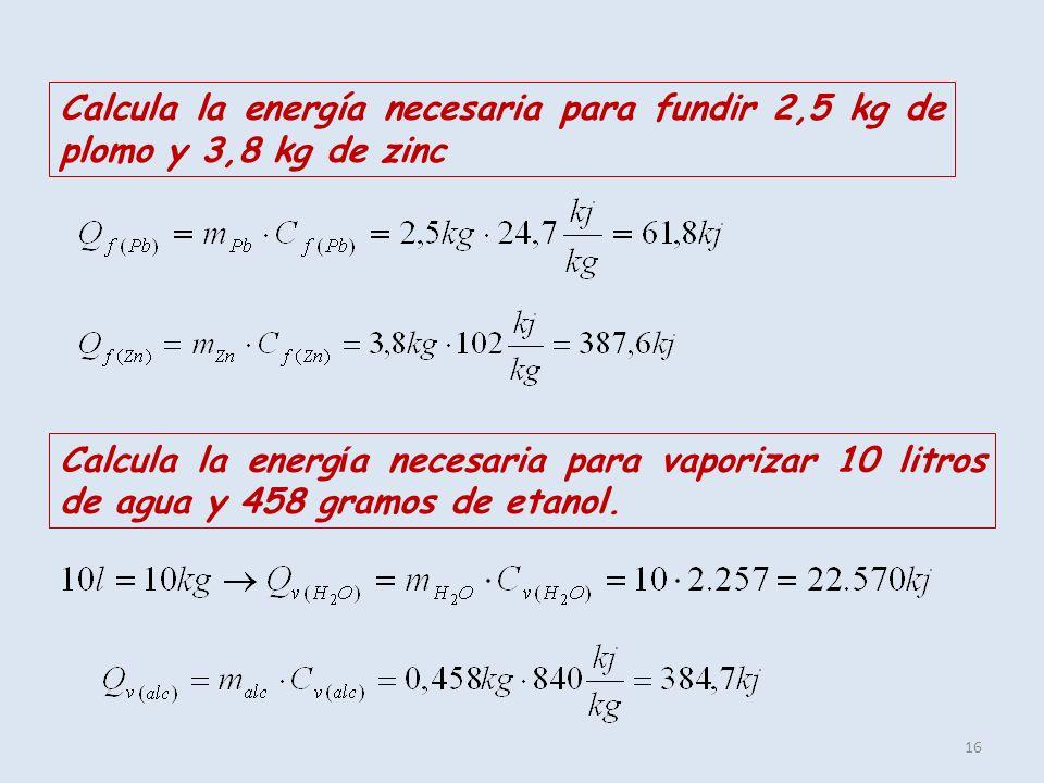 16 Calcula la energía necesaria para fundir 2,5 kg de plomo y 3,8 kg de zinc Calcula la energ í a necesaria para vaporizar 10 litros de agua y 458 gra