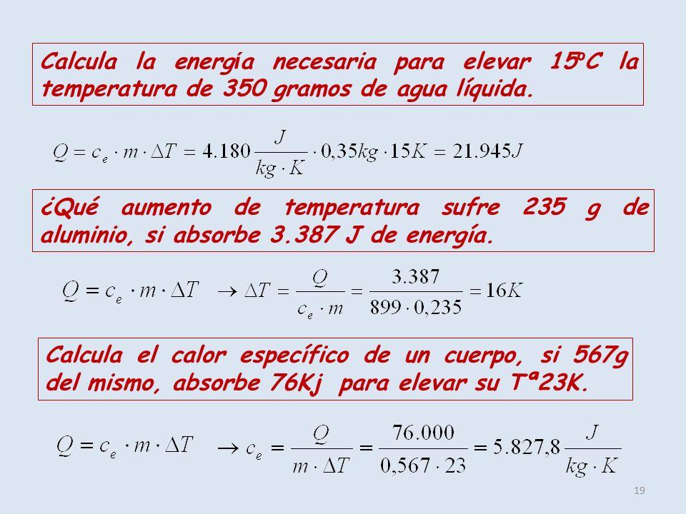19 Calcula la energ í a necesaria para elevar 15 º C la temperatura de 350 gramos de agua líquida. ¿Qué aumento de temperatura sufre 235 g de aluminio