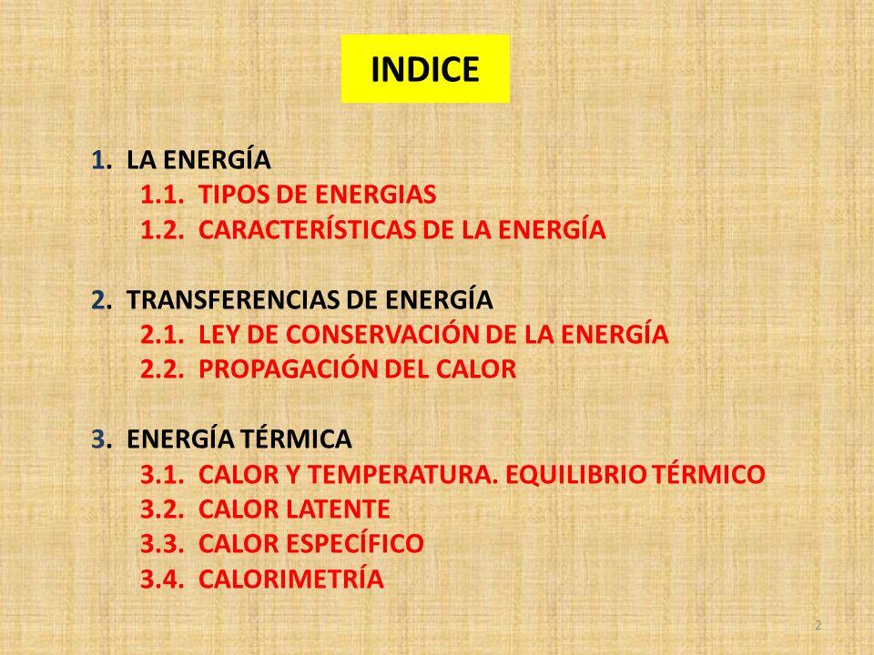 INDICE 1. LA ENERGÍA 1.1. TIPOS DE ENERGIAS 1.2. CARACTERÍSTICAS DE LA ENERGÍA 2. TRANSFERENCIAS DE ENERGÍA 2.1. LEY DE CONSERVACIÓN DE LA ENERGÍA 2.2