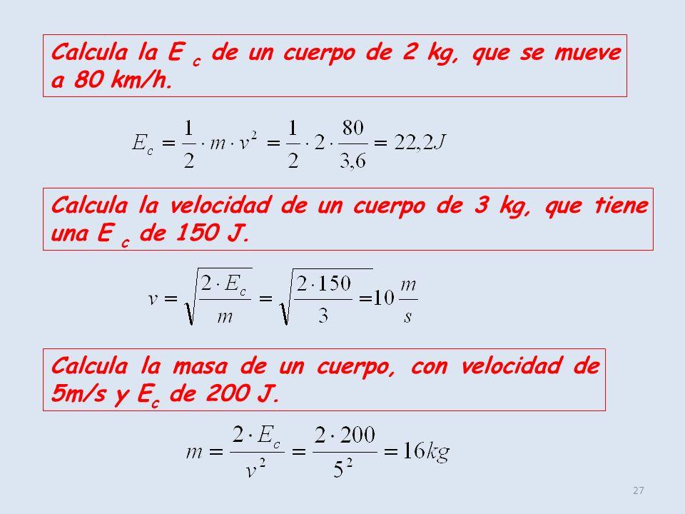 27 Calcula la E c de un cuerpo de 2 kg, que se mueve a 80 km/h. Calcula la velocidad de un cuerpo de 3 kg, que tiene una E c de 150 J. Calcula la masa