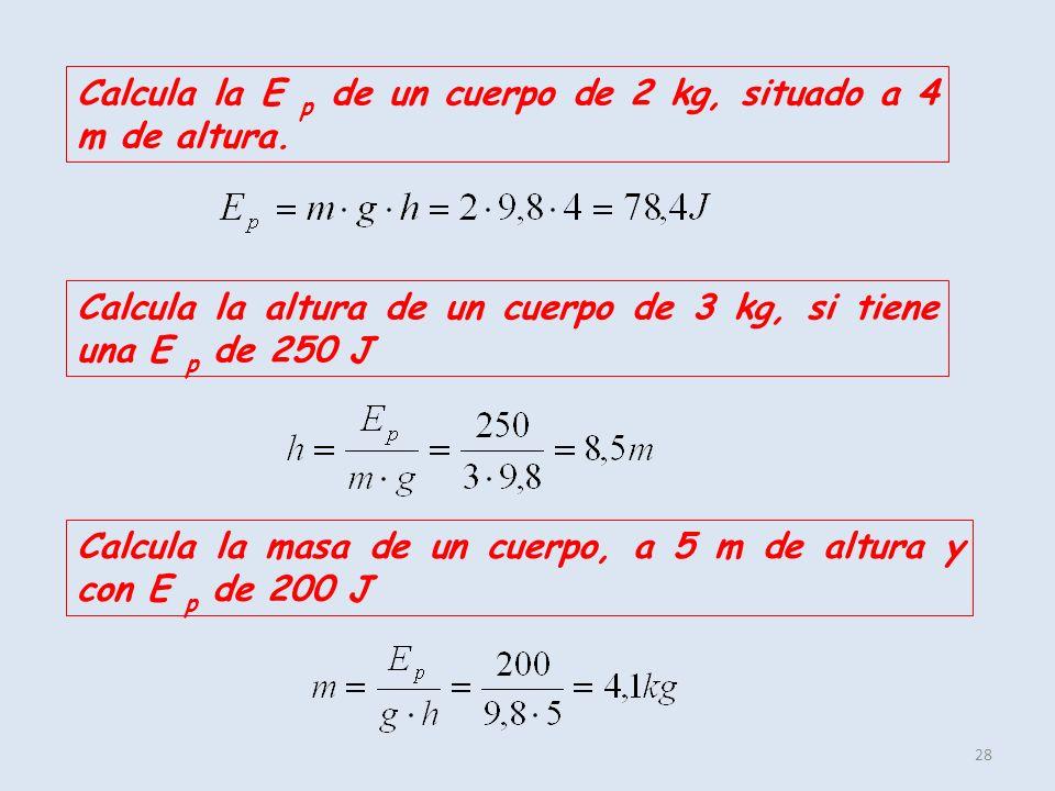 28 Calcula la E p de un cuerpo de 2 kg, situado a 4 m de altura. Calcula la altura de un cuerpo de 3 kg, si tiene una E p de 250 J Calcula la masa de