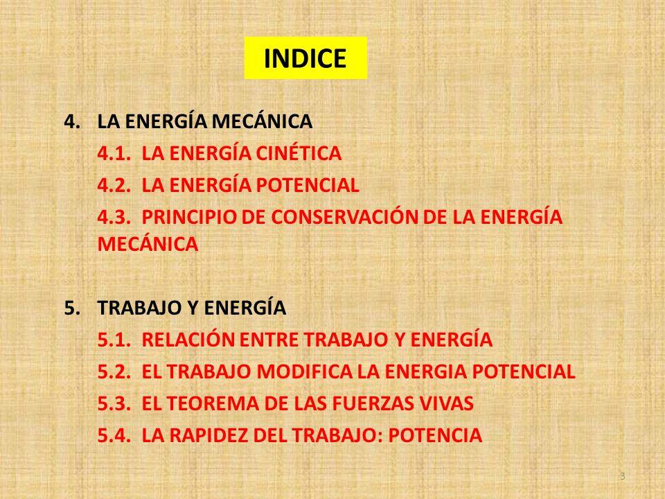 INDICE 4.LA ENERGÍA MECÁNICA 4.1. LA ENERGÍA CINÉTICA 4.2. LA ENERGÍA POTENCIAL 4.3. PRINCIPIO DE CONSERVACIÓN DE LA ENERGÍA MECÁNICA 5.TRABAJO Y ENER