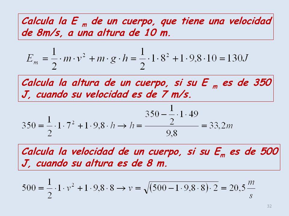 32 Calcula la E m de un cuerpo, que tiene una velocidad de 8m/s, a una altura de 10 m. Calcula la altura de un cuerpo, si su E m es de 350 J, cuando s