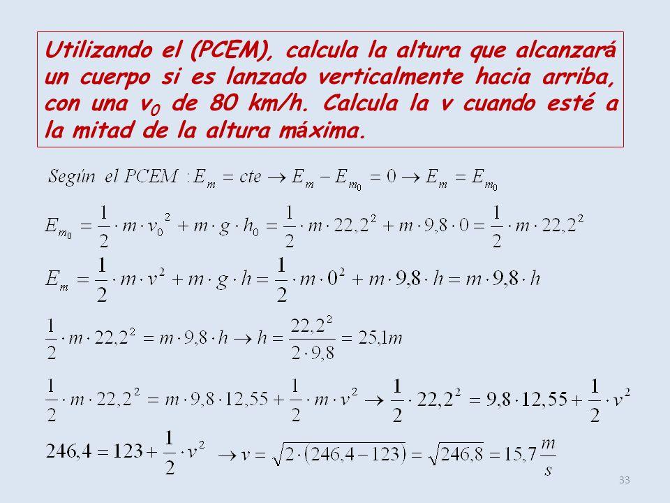 33 Utilizando el (PCEM), calcula la altura que alcanzar á un cuerpo si es lanzado verticalmente hacia arriba, con una v 0 de 80 km/h. Calcula la v cua