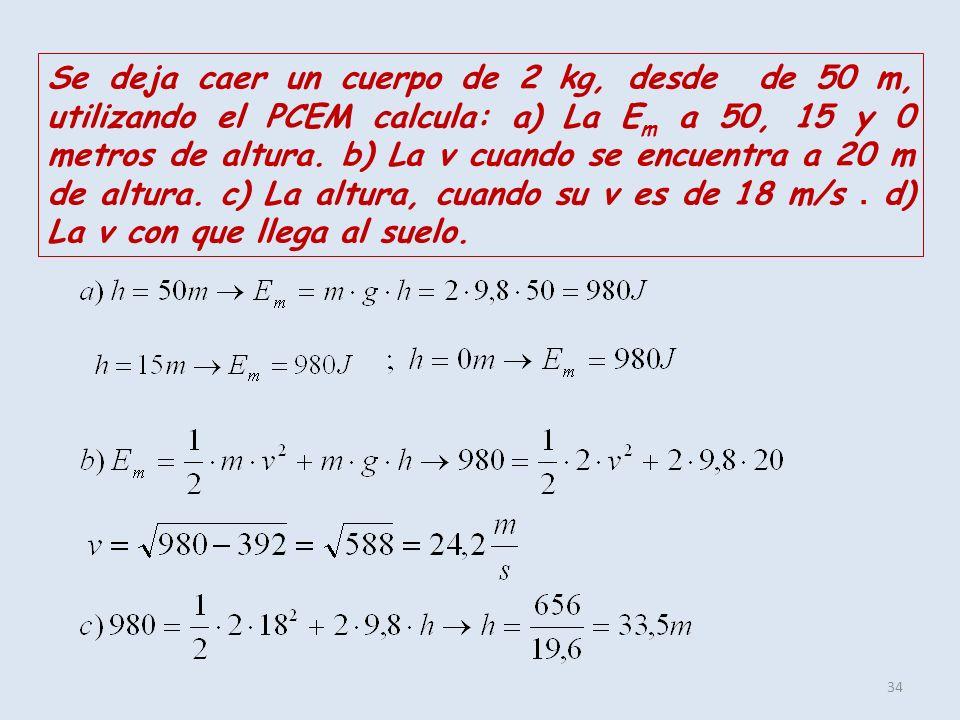 34 Se deja caer un cuerpo de 2 kg, desde de 50 m, utilizando el PCEM calcula: a) La E m a 50, 15 y 0 metros de altura. b) La v cuando se encuentra a 2