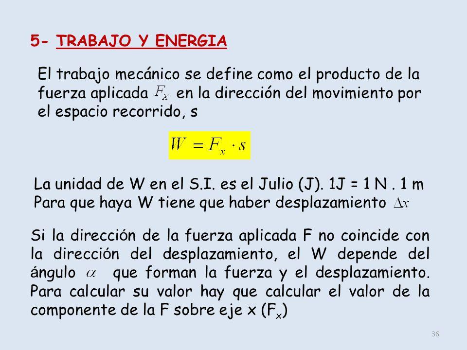 36 5- TRABAJO Y ENERGIA El trabajo mecánico se define como el producto de la fuerza aplicada en la dirección del movimiento por el espacio recorrido,