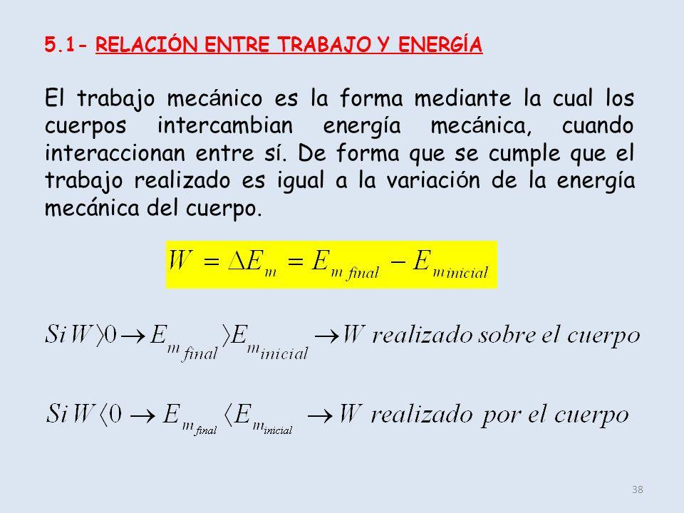 38 5.1- RELACI Ó N ENTRE TRABAJO Y ENERG Í A El trabajo mec á nico es la forma mediante la cual los cuerpos intercambian energ í a mec á nica, cuando