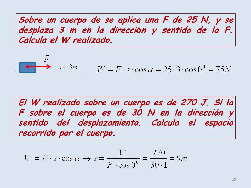 39 Sobre un cuerpo de se aplica una F de 25 N, y se desplaza 3 m en la direcci ó n y sentido de la F. Calcula el W realizado. El W realizado sobre un