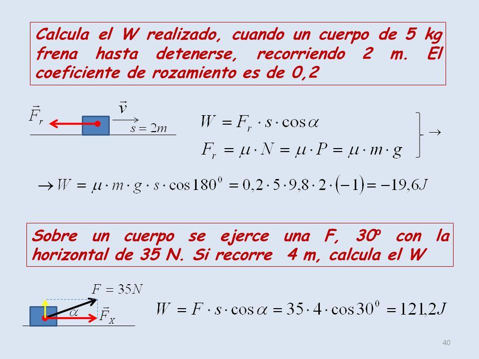 40 Calcula el W realizado, cuando un cuerpo de 5 kg frena hasta detenerse, recorriendo 2 m. El coeficiente de rozamiento es de 0,2 Sobre un cuerpo se