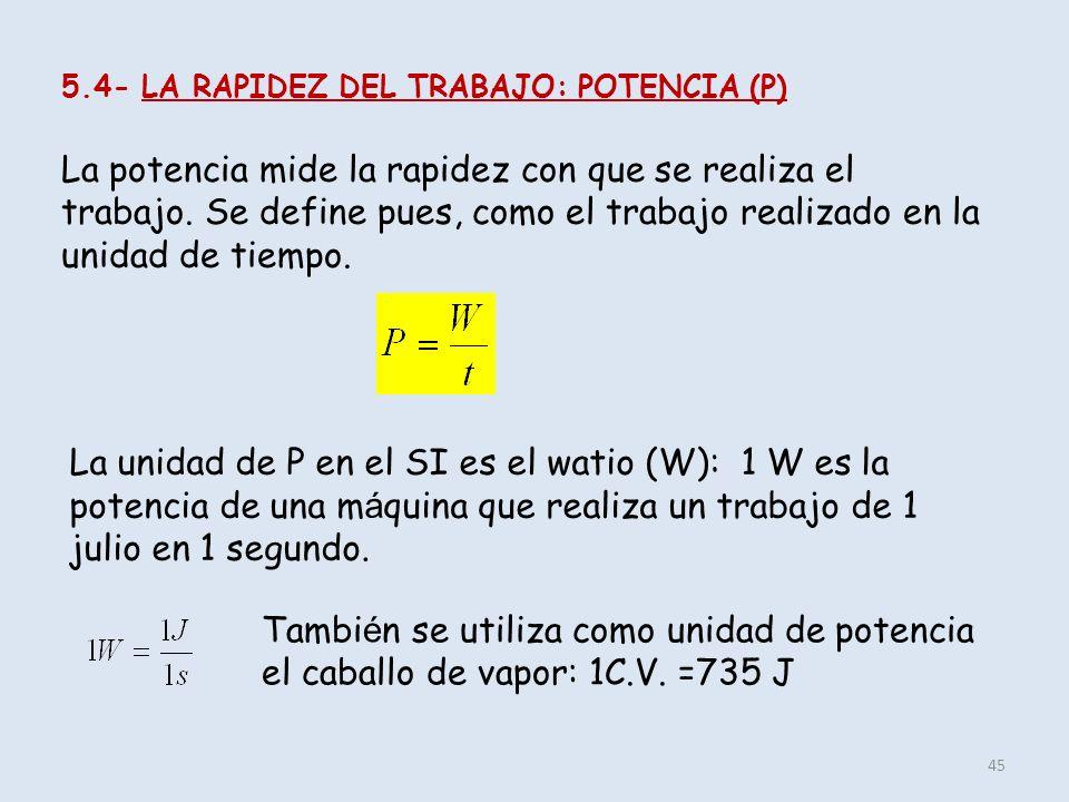 45 5.4- LA RAPIDEZ DEL TRABAJO: POTENCIA (P) La potencia mide la rapidez con que se realiza el trabajo. Se define pues, como el trabajo realizado en l