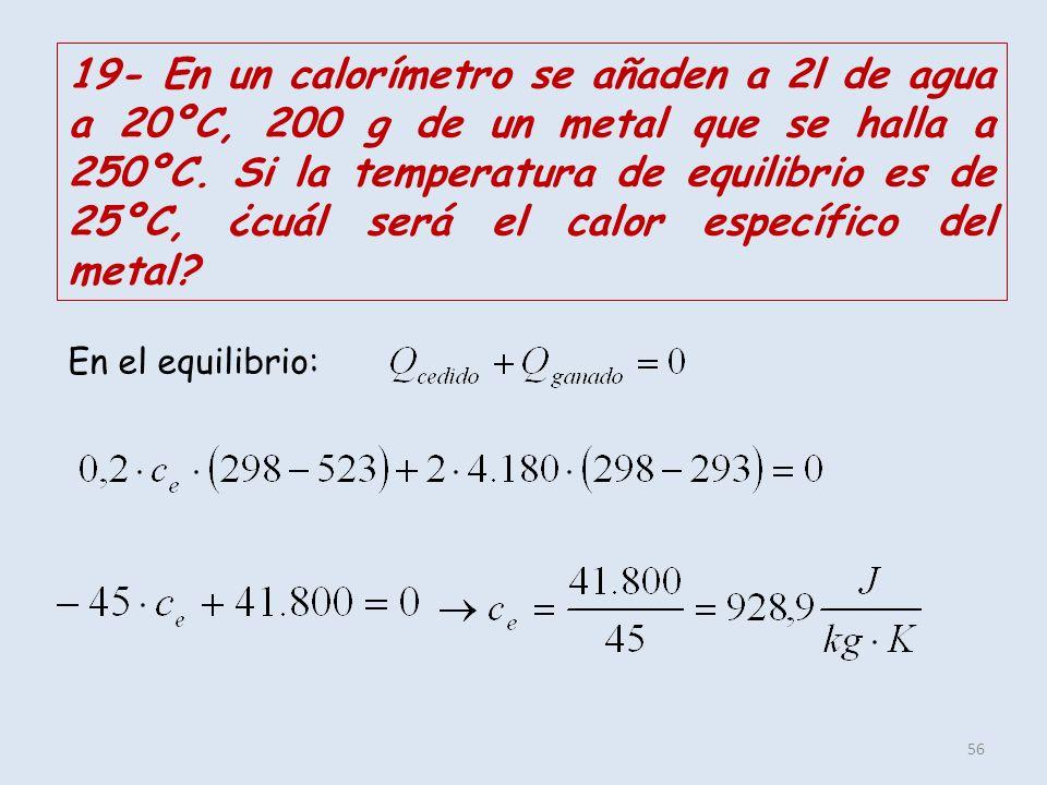56 19- En un calorímetro se añaden a 2l de agua a 20ºC, 200 g de un metal que se halla a 250ºC. Si la temperatura de equilibrio es de 25ºC, ¿cuál será