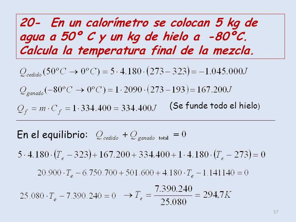 57 20- En un calorímetro se colocan 5 kg de agua a 50º C y un kg de hielo a -80ºC. Calcula la temperatura final de la mezcla. (Se funde todo el hielo