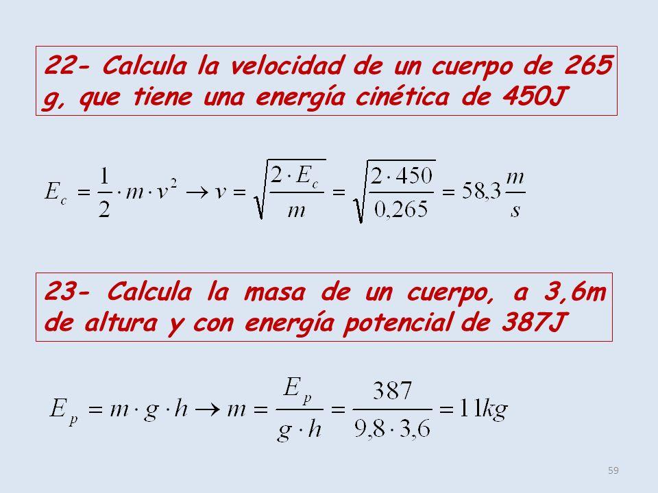 59 22- Calcula la velocidad de un cuerpo de 265 g, que tiene una energía cinética de 450J 23- Calcula la masa de un cuerpo, a 3,6m de altura y con ene