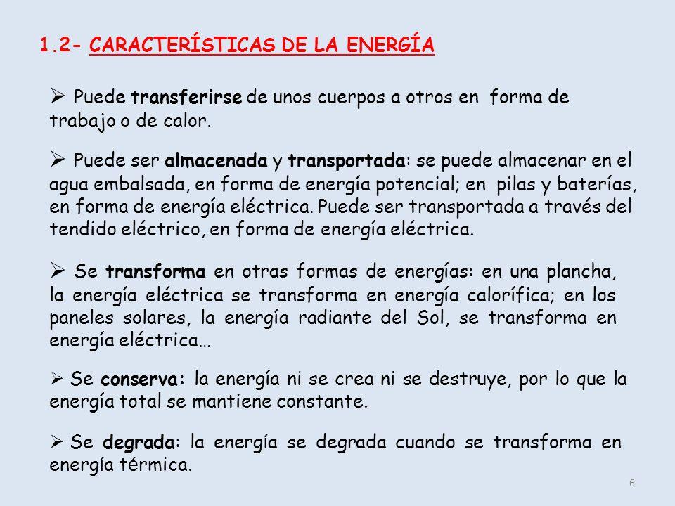 1.2- CARACTERÍSTICAS DE LA ENERGÍA 6 Puede transferirse de unos cuerpos a otros en forma de trabajo o de calor. Puede ser almacenada y transportada: s