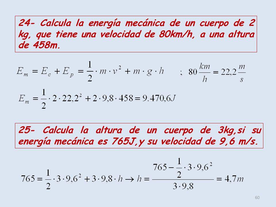 60 24- Calcula la energía mecánica de un cuerpo de 2 kg, que tiene una velocidad de 80km/h, a una altura de 458m. 25- Calcula la altura de un cuerpo d