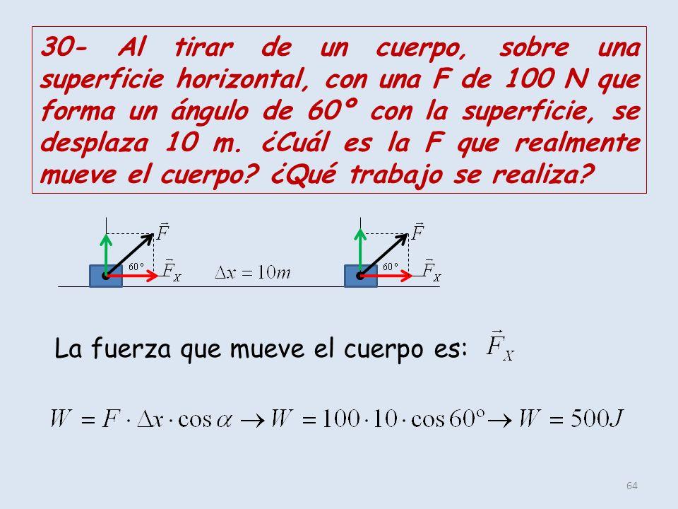 64 30- Al tirar de un cuerpo, sobre una superficie horizontal, con una F de 100 N que forma un ángulo de 60º con la superficie, se desplaza 10 m. ¿Cuá
