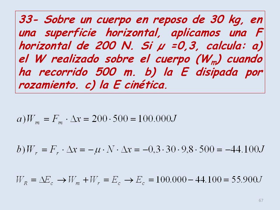 67 33- Sobre un cuerpo en reposo de 30 kg, en una superficie horizontal, aplicamos una F horizontal de 200 N. Si µ =0,3, calcula: a) el W realizado so